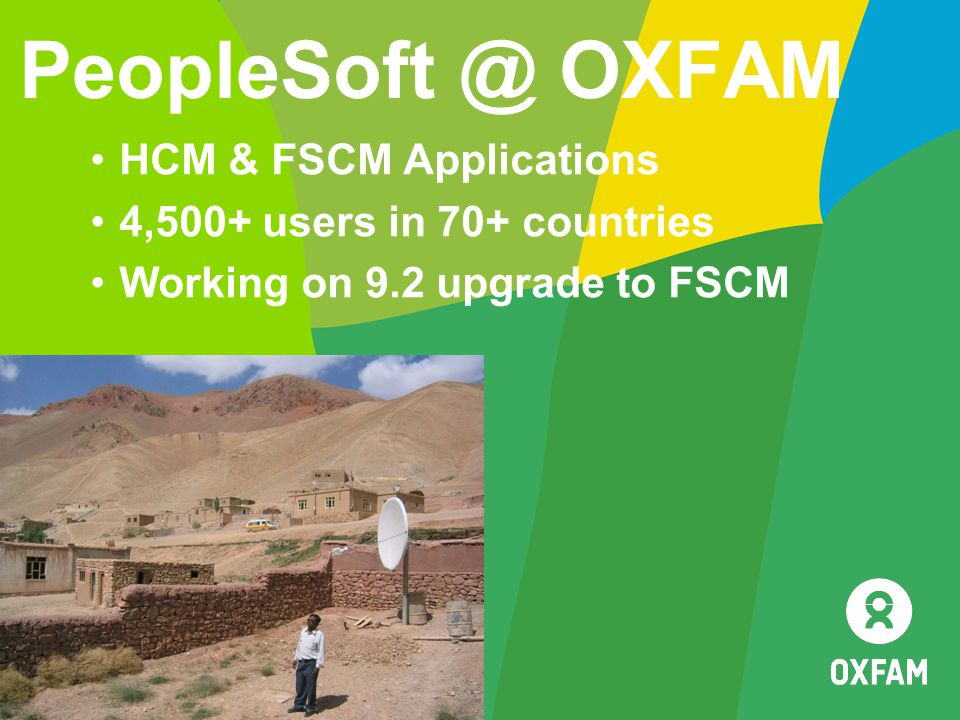 PeopleSoft @ OXFAM HCM & FSCM Applications 4,500+ users in 70+ countries Working on 9.2 upgrade to FSCM