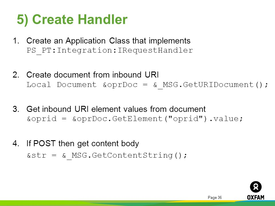 Page 36 5) Create Handler 1.Create an Application Class that implements PS_PT:Integration:IRequestHandler 2.Create document from inbound URI Local Doc