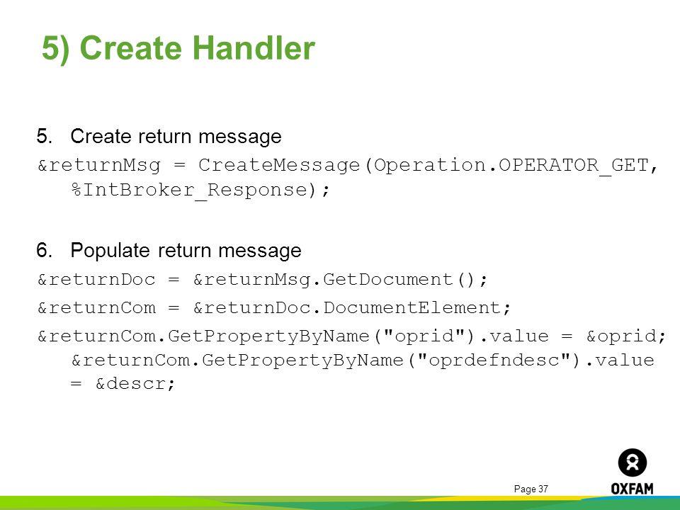 Page 37 5) Create Handler 5.Create return message &returnMsg = CreateMessage(Operation.OPERATOR_GET, %IntBroker_Response); 6.Populate return message &