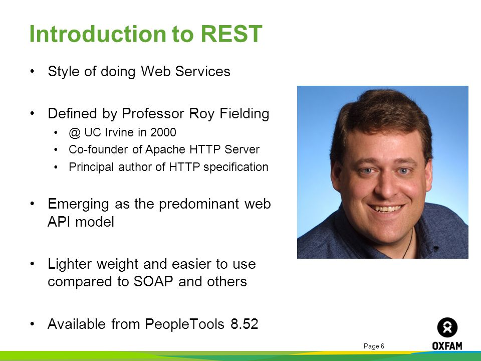 Page 6 Introduction to REST Style of doing Web Services Defined by Professor Roy Fielding @ UC Irvine in 2000 Co-founder of Apache HTTP Server Princip