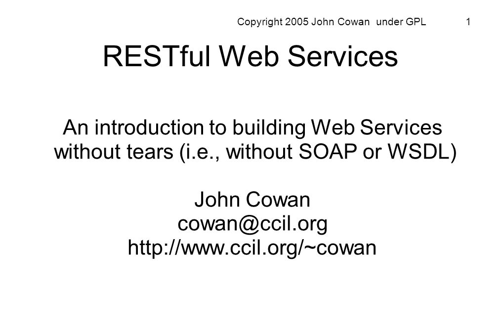 Copyright 2005 John Cowan under GPL 62 Advantages of REST Separates server implementation from the client s perception of resources (Cool URIs Dont Change) Scales well to large numbers of clients Enables transfer of data in streams of unlimited size and type