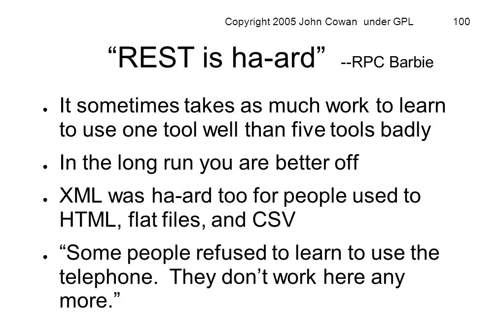 Copyright 2005 John Cowan under GPL 100 REST is ha-ard --RPC Barbie It sometimes takes as much work to learn to use one tool well than five tools badl