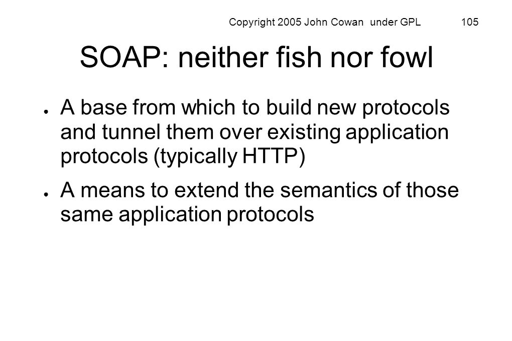 Copyright 2005 John Cowan under GPL 105 SOAP: neither fish nor fowl A base from which to build new protocols and tunnel them over existing application