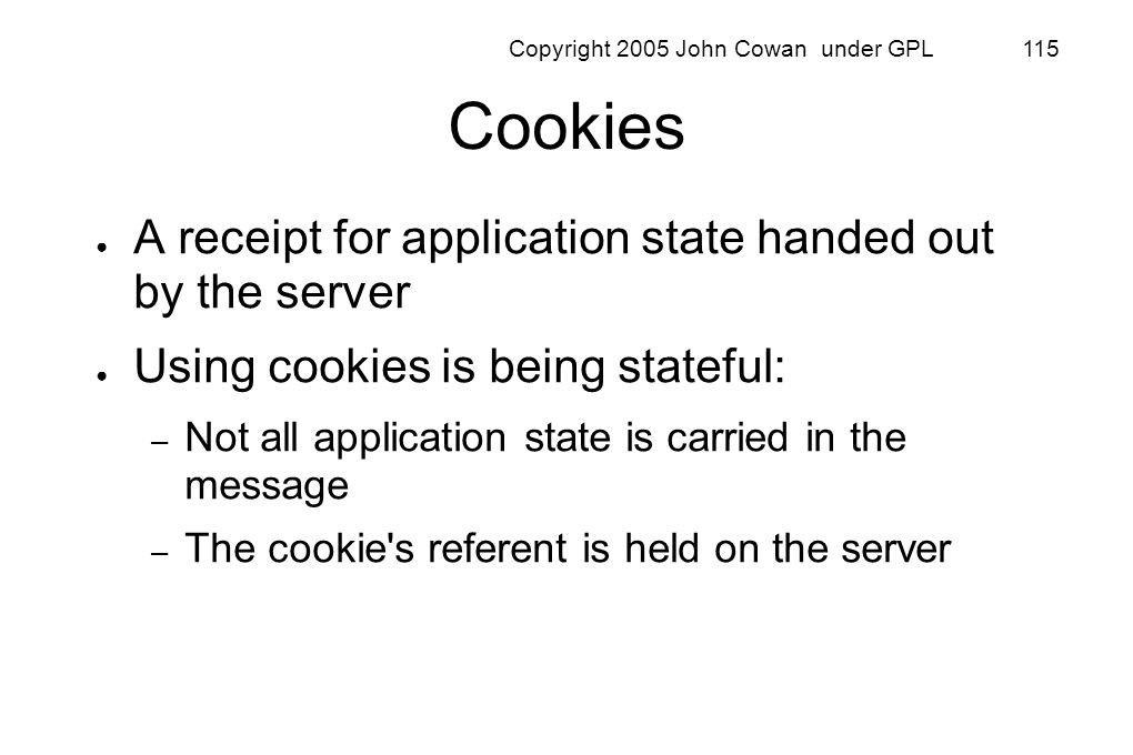 Copyright 2005 John Cowan under GPL 115 Cookies A receipt for application state handed out by the server Using cookies is being stateful: – Not all ap
