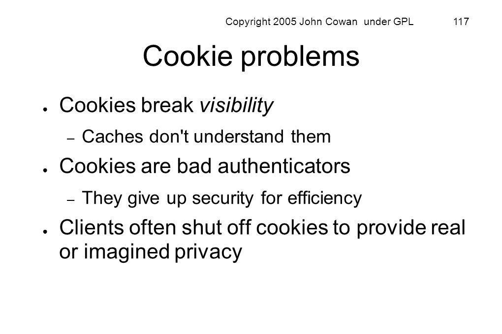 Copyright 2005 John Cowan under GPL 117 Cookie problems Cookies break visibility – Caches don't understand them Cookies are bad authenticators – They