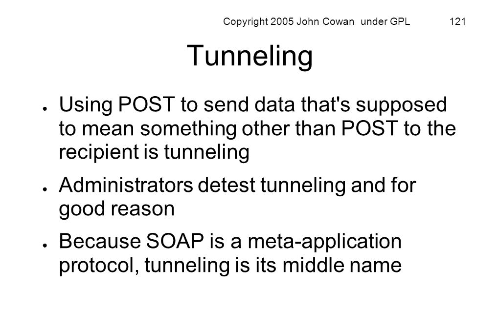 Copyright 2005 John Cowan under GPL 121 Tunneling Using POST to send data that's supposed to mean something other than POST to the recipient is tunnel