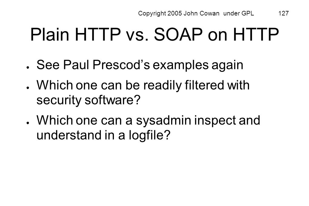 Copyright 2005 John Cowan under GPL 127 Plain HTTP vs. SOAP on HTTP See Paul Prescods examples again Which one can be readily filtered with security s