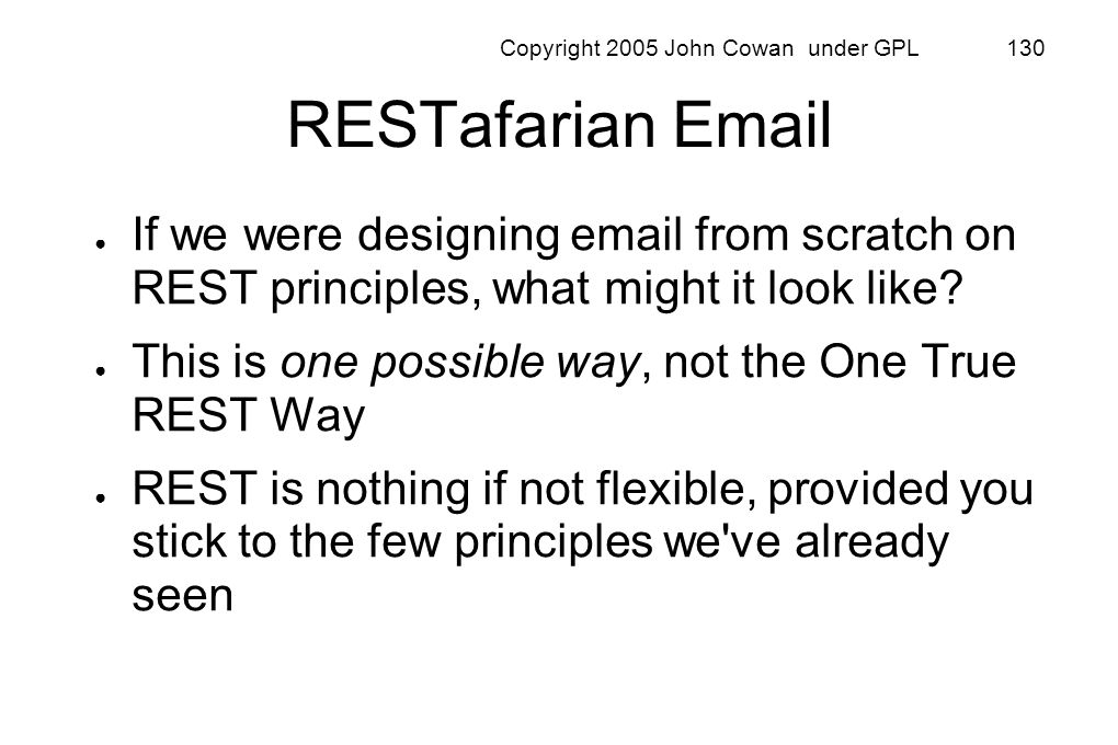 Copyright 2005 John Cowan under GPL 130 RESTafarian Email If we were designing email from scratch on REST principles, what might it look like? This is