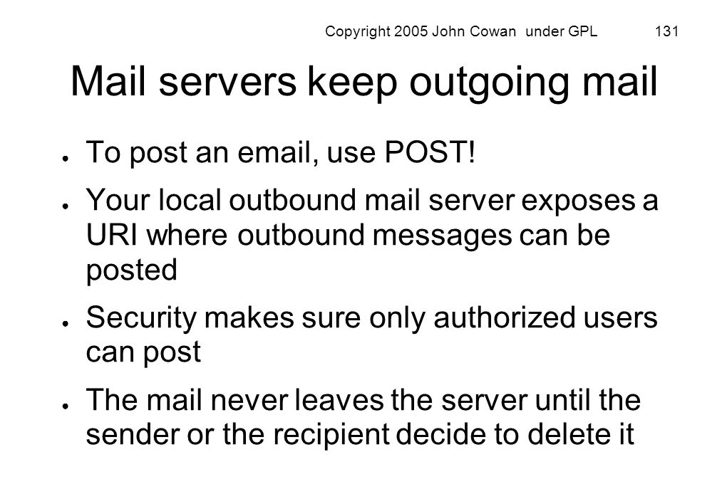 Copyright 2005 John Cowan under GPL 131 Mail servers keep outgoing mail To post an email, use POST! Your local outbound mail server exposes a URI wher