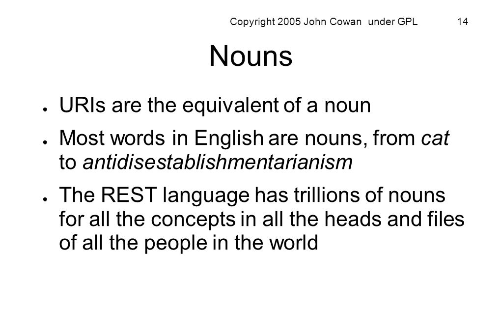 Copyright 2005 John Cowan under GPL 14 Nouns URIs are the equivalent of a noun Most words in English are nouns, from cat to antidisestablishmentariani