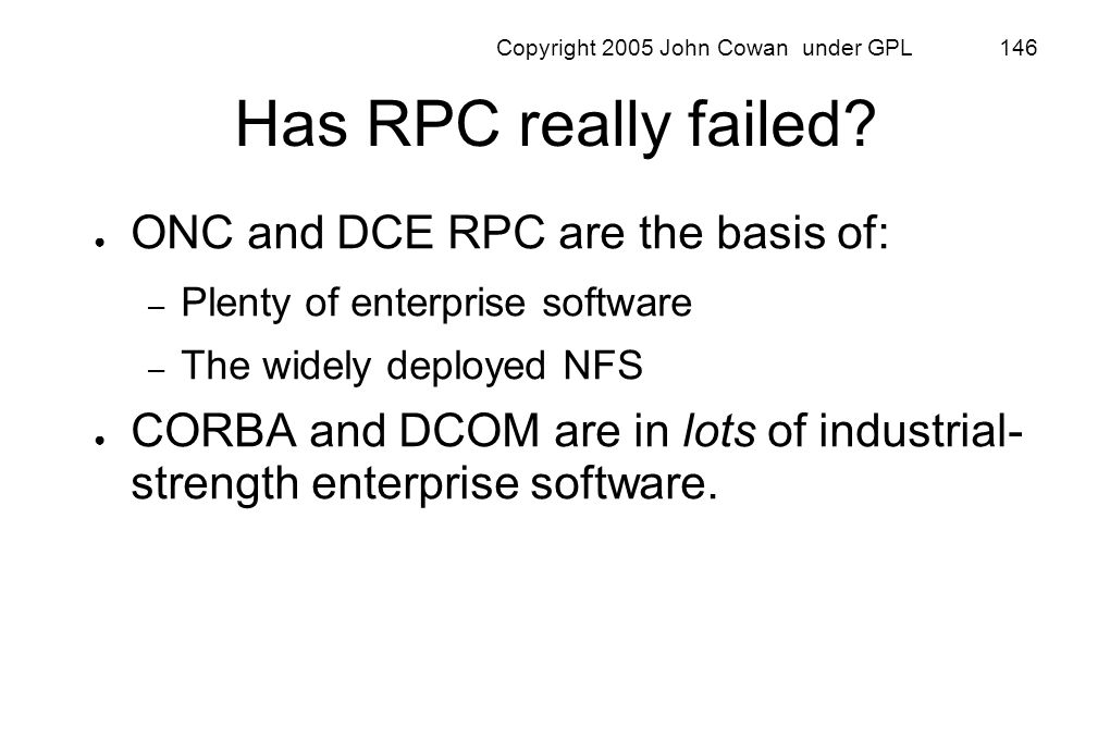 Copyright 2005 John Cowan under GPL 146 Has RPC really failed? ONC and DCE RPC are the basis of: – Plenty of enterprise software – The widely deployed
