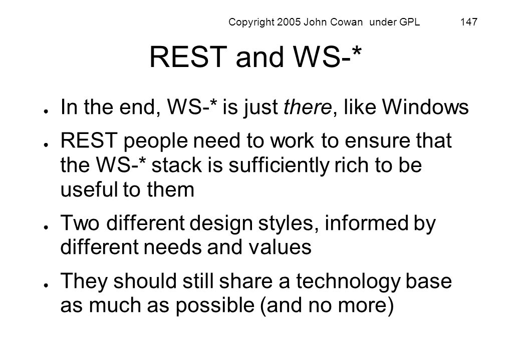 Copyright 2005 John Cowan under GPL 147 REST and WS-* In the end, WS-* is just there, like Windows REST people need to work to ensure that the WS-* st
