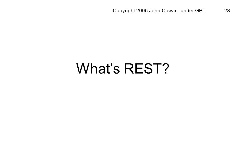 Copyright 2005 John Cowan under GPL 23 Whats REST?