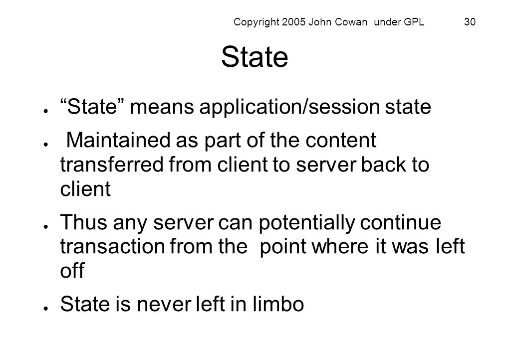 Copyright 2005 John Cowan under GPL 30 State State means application/session state Maintained as part of the content transferred from client to server