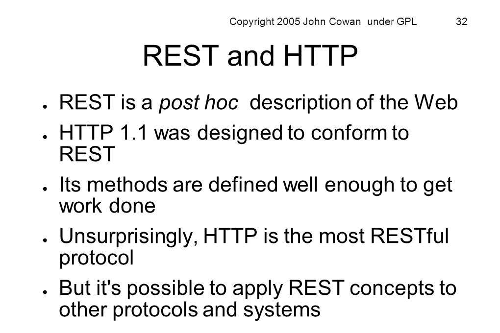 Copyright 2005 John Cowan under GPL 32 REST and HTTP REST is a post hoc description of the Web HTTP 1.1 was designed to conform to REST Its methods ar