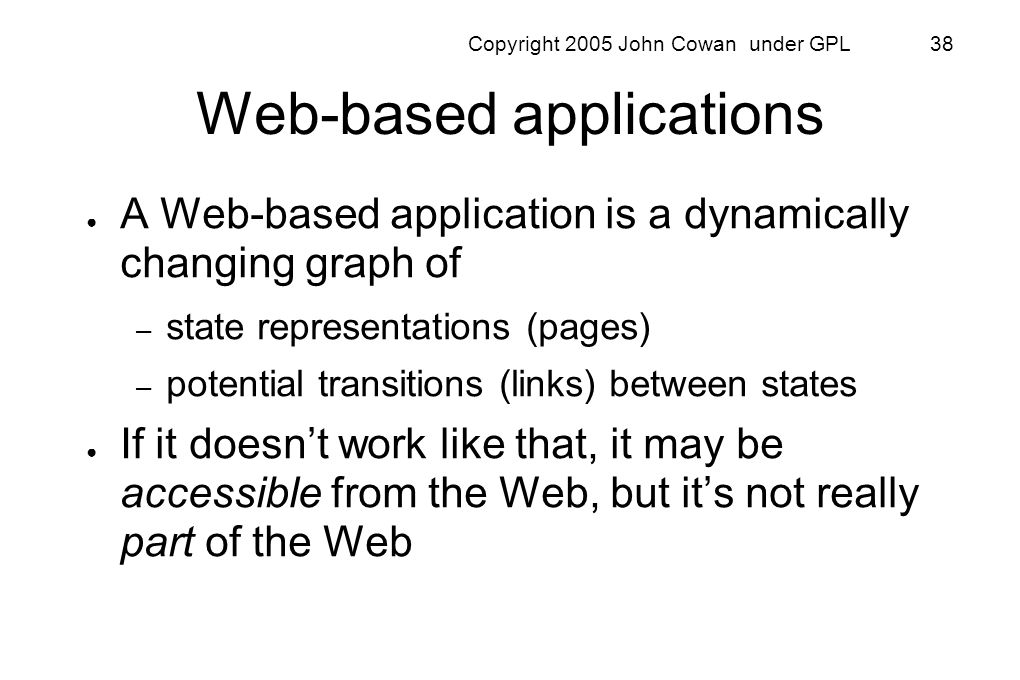 Copyright 2005 John Cowan under GPL 38 Web-based applications A Web-based application is a dynamically changing graph of – state representations (page