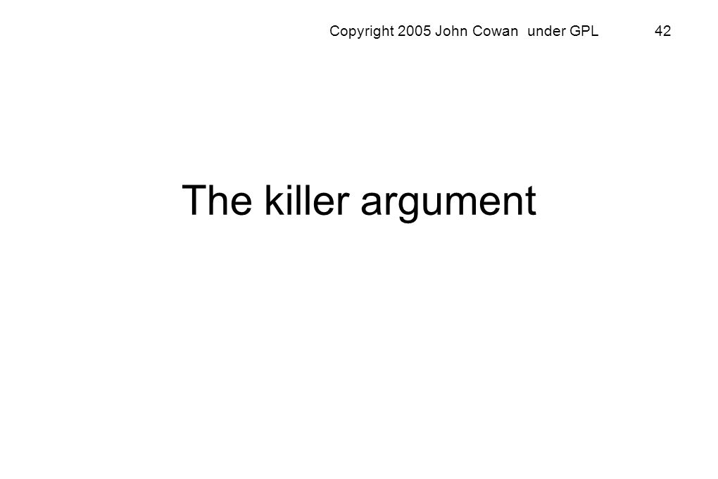 Copyright 2005 John Cowan under GPL 42 The killer argument