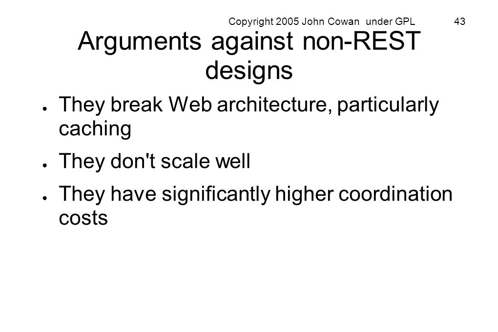 Copyright 2005 John Cowan under GPL 43 Arguments against non-REST designs They break Web architecture, particularly caching They don't scale well They