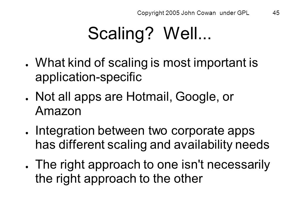 Copyright 2005 John Cowan under GPL 45 Scaling? Well... What kind of scaling is most important is application-specific Not all apps are Hotmail, Googl