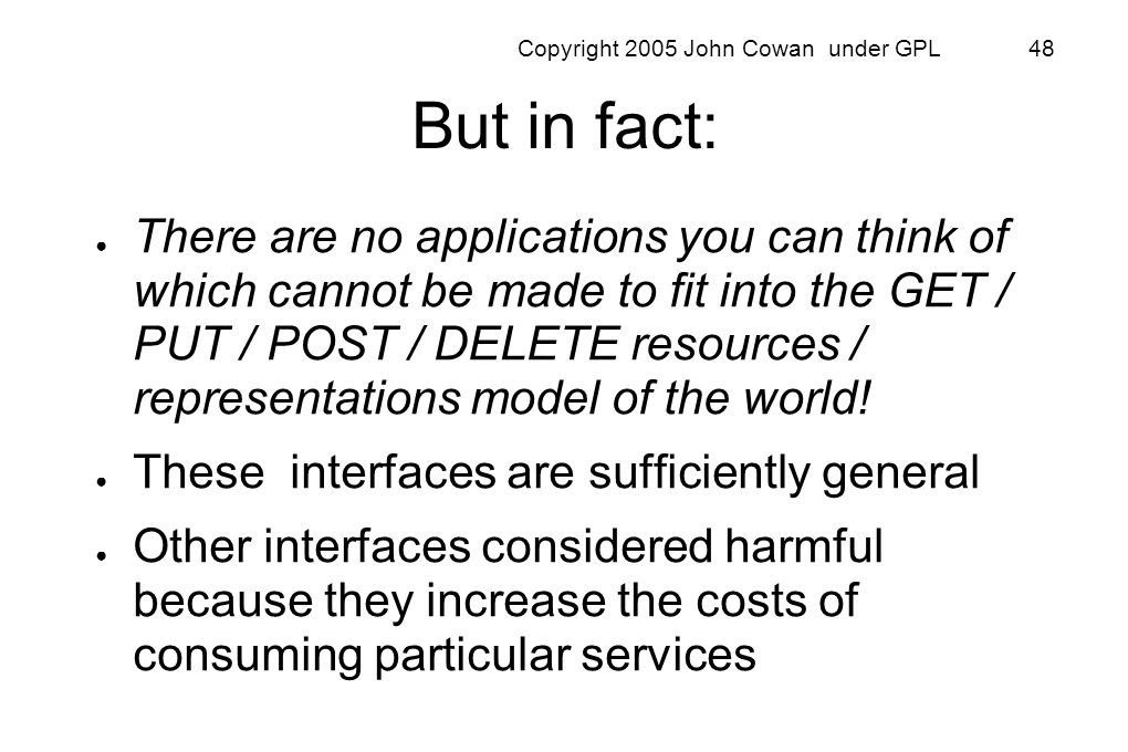 Copyright 2005 John Cowan under GPL 48 But in fact: There are no applications you can think of which cannot be made to fit into the GET / PUT / POST /