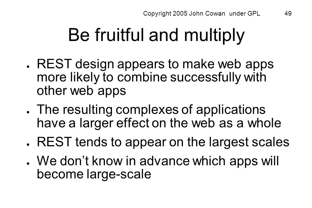 Copyright 2005 John Cowan under GPL 49 Be fruitful and multiply REST design appears to make web apps more likely to combine successfully with other we