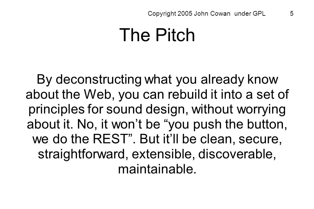 Copyright 2005 John Cowan under GPL 16 GET: fetch information To fetch a web page, the browser does a GET on some URI and retrieves a representation (HTML, plain text, JPEG, or whatever) of the resource identified by that URI GET is fundamental to browsers because mostly they just browse REST requires a few more verbs to allow taking actions
