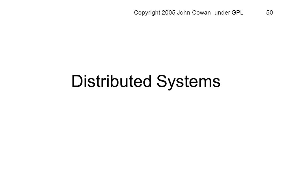 Copyright 2005 John Cowan under GPL 50 Distributed Systems