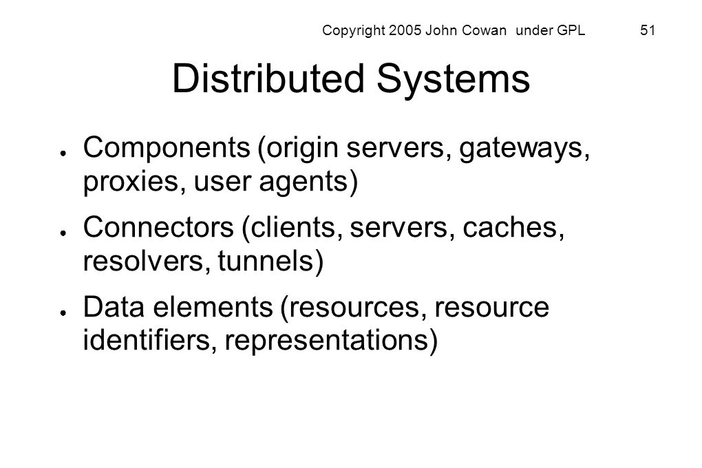 Copyright 2005 John Cowan under GPL 51 Distributed Systems Components (origin servers, gateways, proxies, user agents) Connectors (clients, servers, c