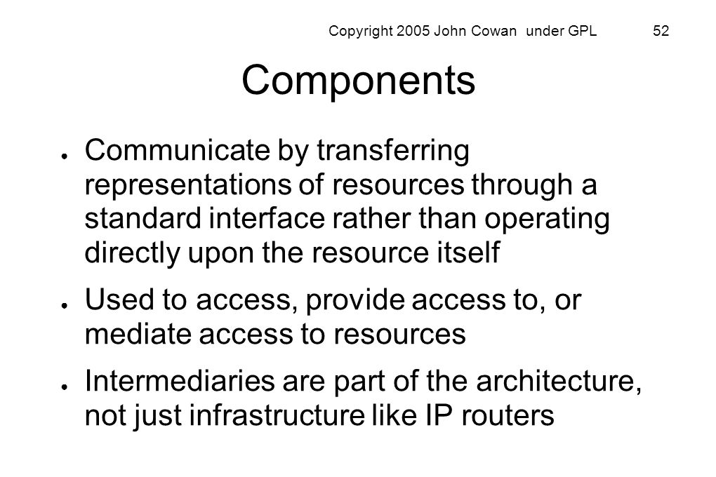 Copyright 2005 John Cowan under GPL 52 Components Communicate by transferring representations of resources through a standard interface rather than op