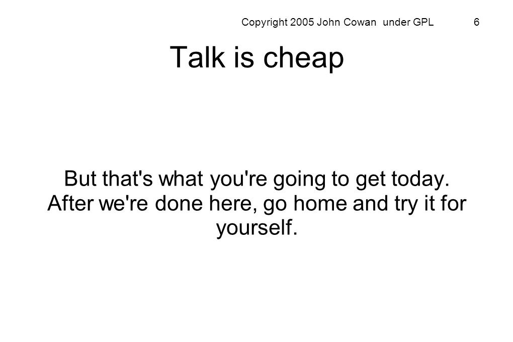 Copyright 2005 John Cowan under GPL 6 Talk is cheap But that's what you're going to get today. After we're done here, go home and try it for yourself.