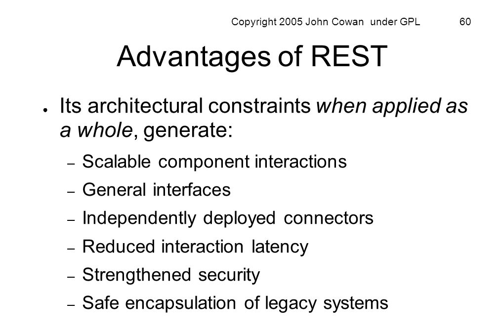 Copyright 2005 John Cowan under GPL 60 Advantages of REST Its architectural constraints when applied as a whole, generate: – Scalable component intera