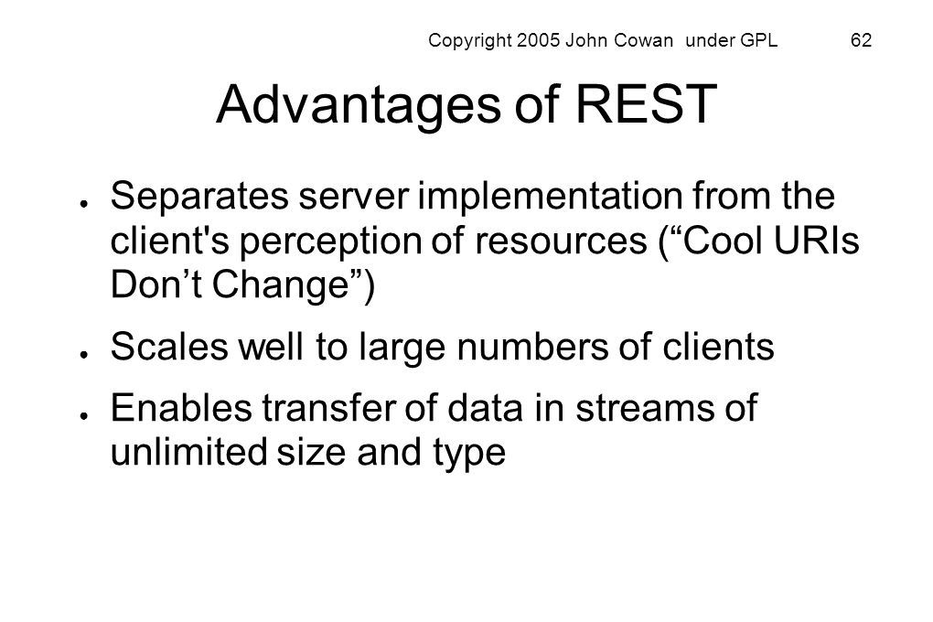 Copyright 2005 John Cowan under GPL 62 Advantages of REST Separates server implementation from the client's perception of resources (Cool URIs Dont Ch