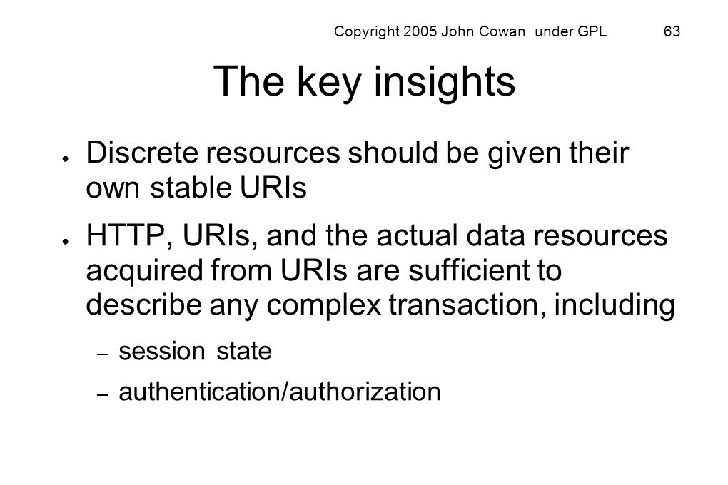 Copyright 2005 John Cowan under GPL 63 The key insights Discrete resources should be given their own stable URIs HTTP, URIs, and the actual data resou