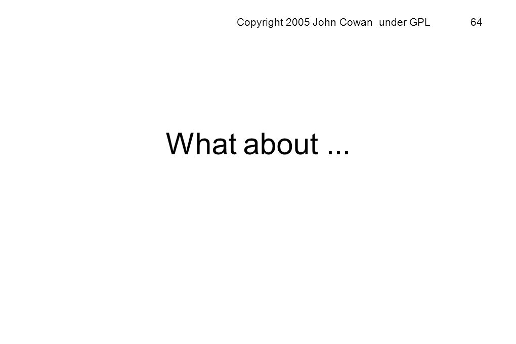 Copyright 2005 John Cowan under GPL 64 What about...
