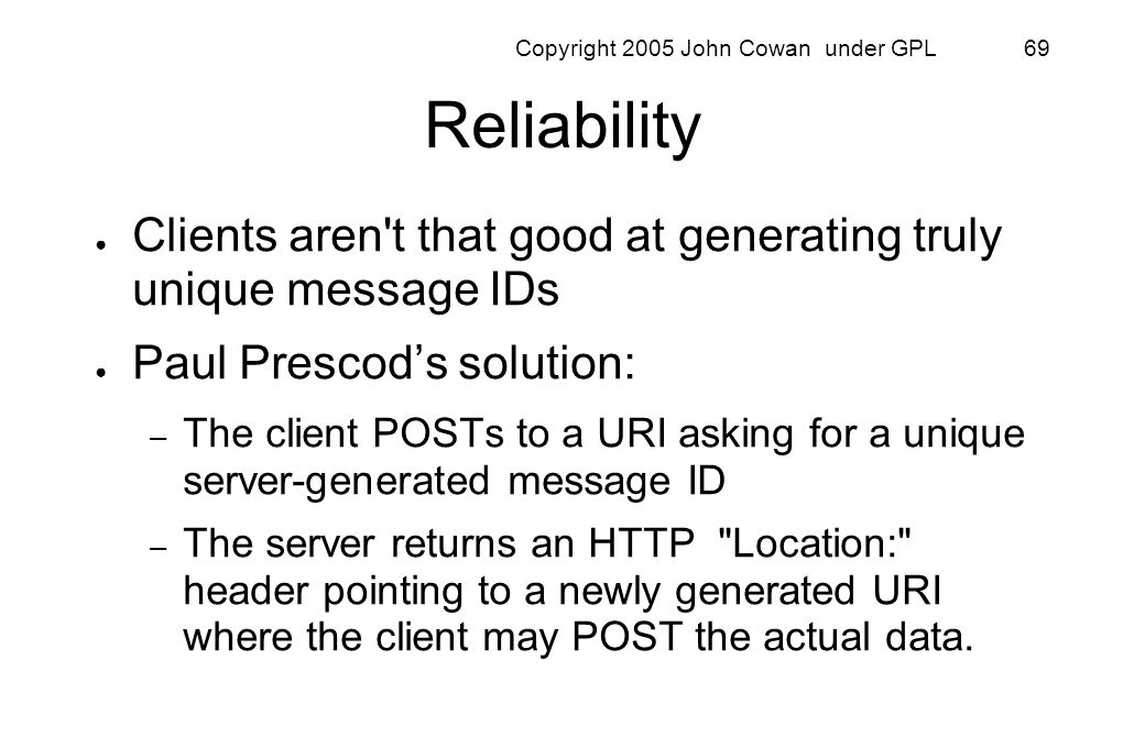 Copyright 2005 John Cowan under GPL 69 Reliability Clients aren't that good at generating truly unique message IDs Paul Prescods solution: – The clien