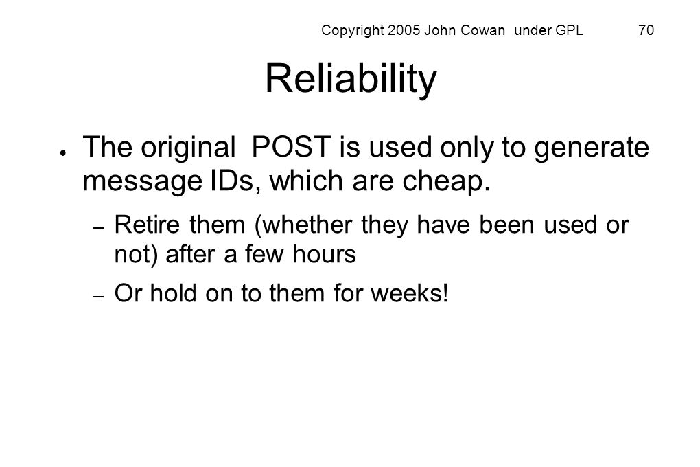Copyright 2005 John Cowan under GPL 70 Reliability The original POST is used only to generate message IDs, which are cheap. – Retire them (whether the