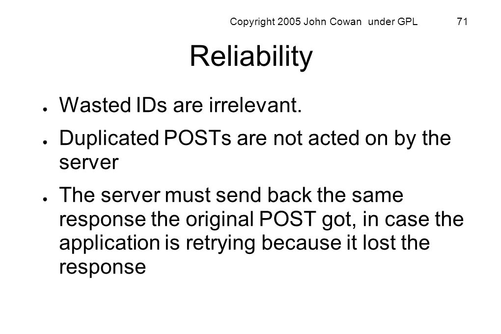 Copyright 2005 John Cowan under GPL 71 Reliability Wasted IDs are irrelevant. Duplicated POSTs are not acted on by the server The server must send bac