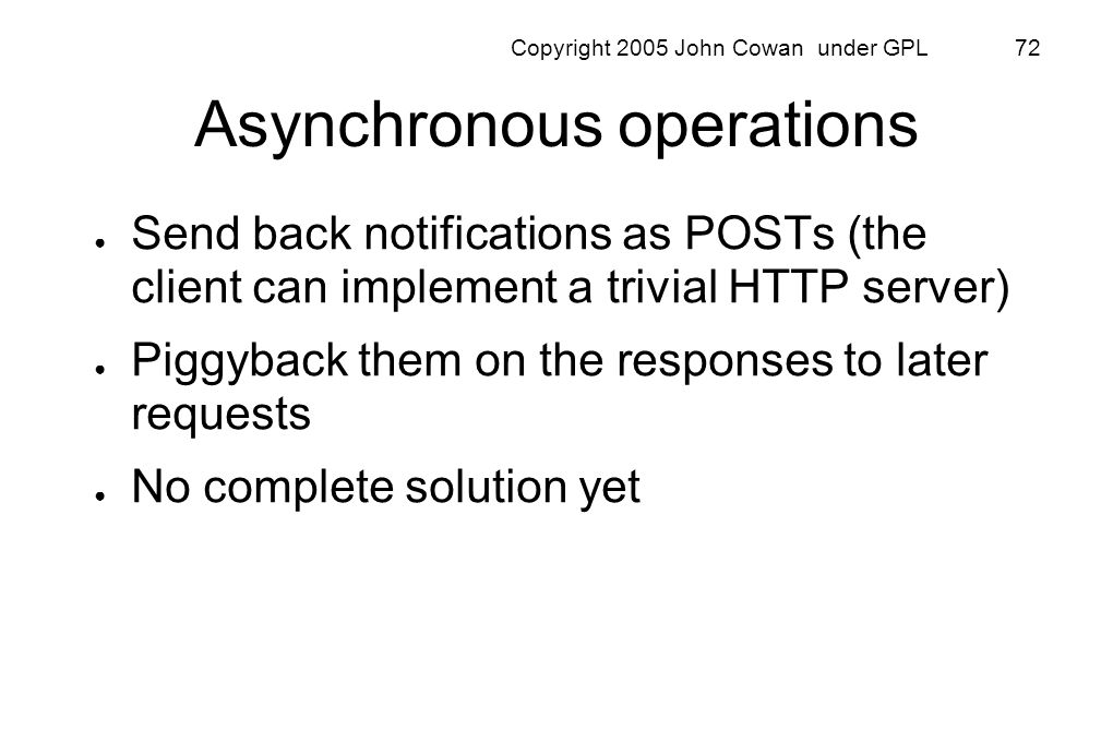 Copyright 2005 John Cowan under GPL 72 Asynchronous operations Send back notifications as POSTs (the client can implement a trivial HTTP server) Piggy