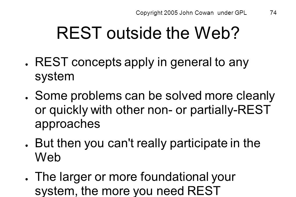 Copyright 2005 John Cowan under GPL 74 REST outside the Web? REST concepts apply in general to any system Some problems can be solved more cleanly or