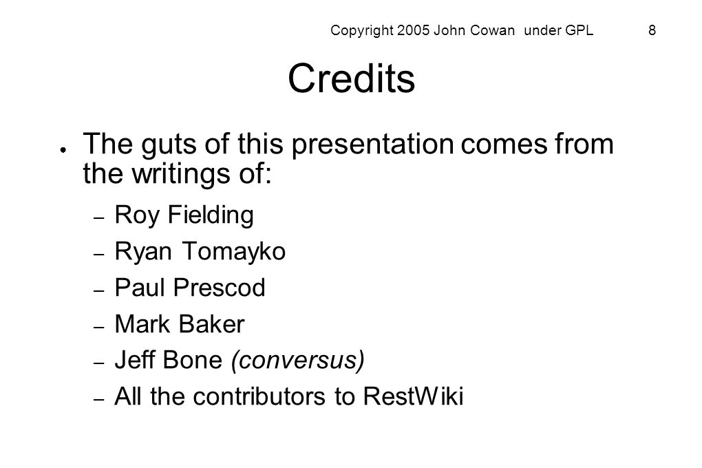 Copyright 2005 John Cowan under GPL 8 Credits The guts of this presentation comes from the writings of: – Roy Fielding – Ryan Tomayko – Paul Prescod –