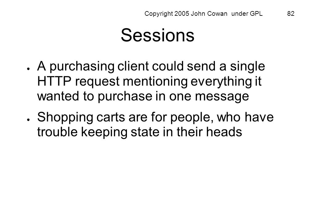 Copyright 2005 John Cowan under GPL 82 Sessions A purchasing client could send a single HTTP request mentioning everything it wanted to purchase in on