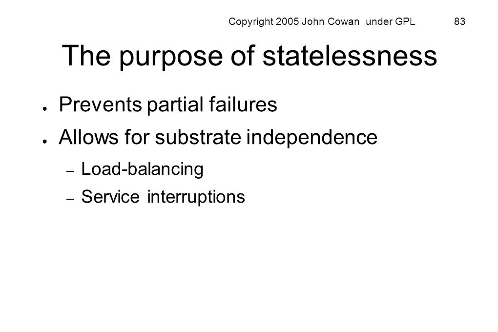 Copyright 2005 John Cowan under GPL 83 The purpose of statelessness Prevents partial failures Allows for substrate independence – Load-balancing – Ser