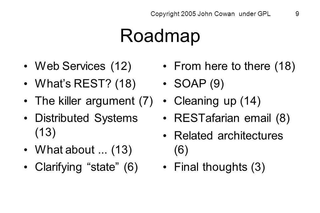 Copyright 2005 John Cowan under GPL 9 Roadmap Web Services (12) Whats REST? (18) The killer argument (7) Distributed Systems (13) What about... (13) C