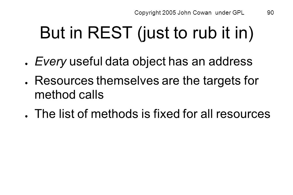 Copyright 2005 John Cowan under GPL 90 But in REST (just to rub it in) Every useful data object has an address Resources themselves are the targets fo