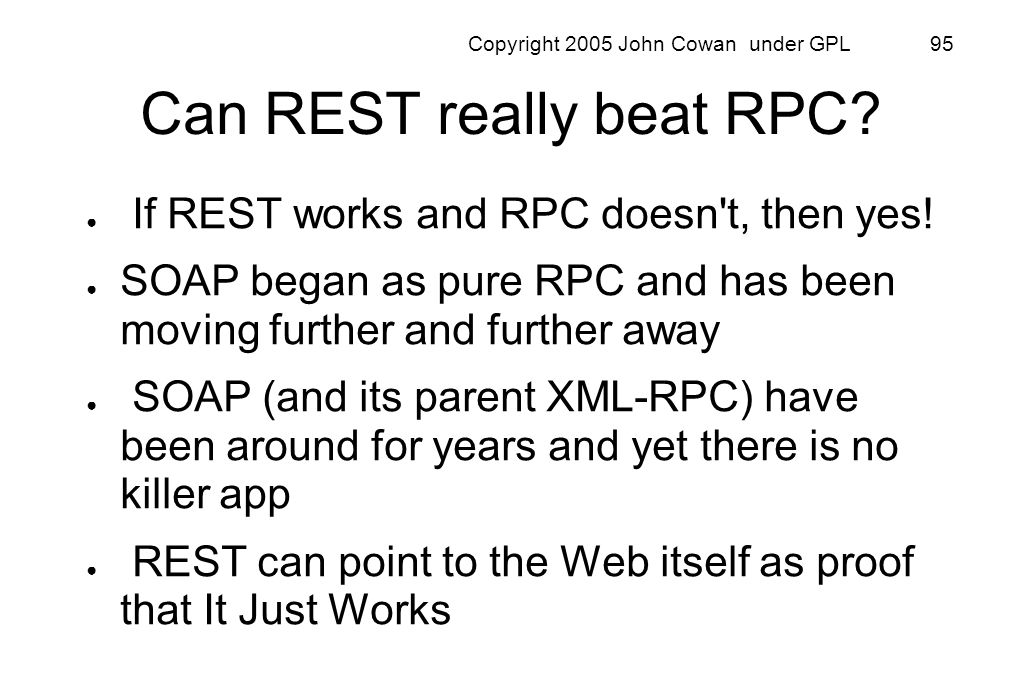 Copyright 2005 John Cowan under GPL 95 Can REST really beat RPC? If REST works and RPC doesn't, then yes! SOAP began as pure RPC and has been moving f