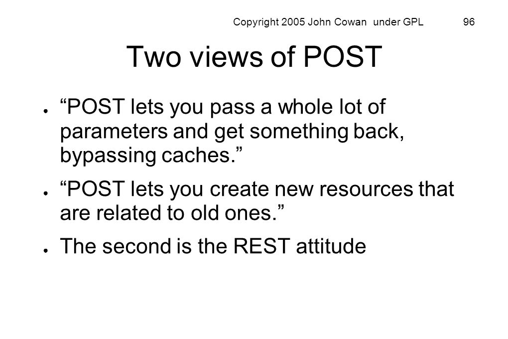 Copyright 2005 John Cowan under GPL 96 Two views of POST POST lets you pass a whole lot of parameters and get something back, bypassing caches. POST l