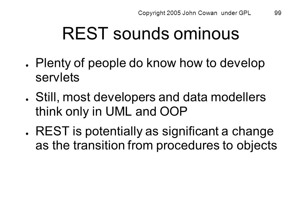 Copyright 2005 John Cowan under GPL 99 REST sounds ominous Plenty of people do know how to develop servlets Still, most developers and data modellers