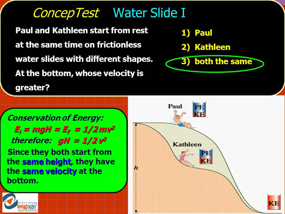 ConcepTest Water Slide I 1) Paul 2) Kathleen 3) both the same Paul and Kathleen start from rest at the same time on frictionless water slides with different shapes.
