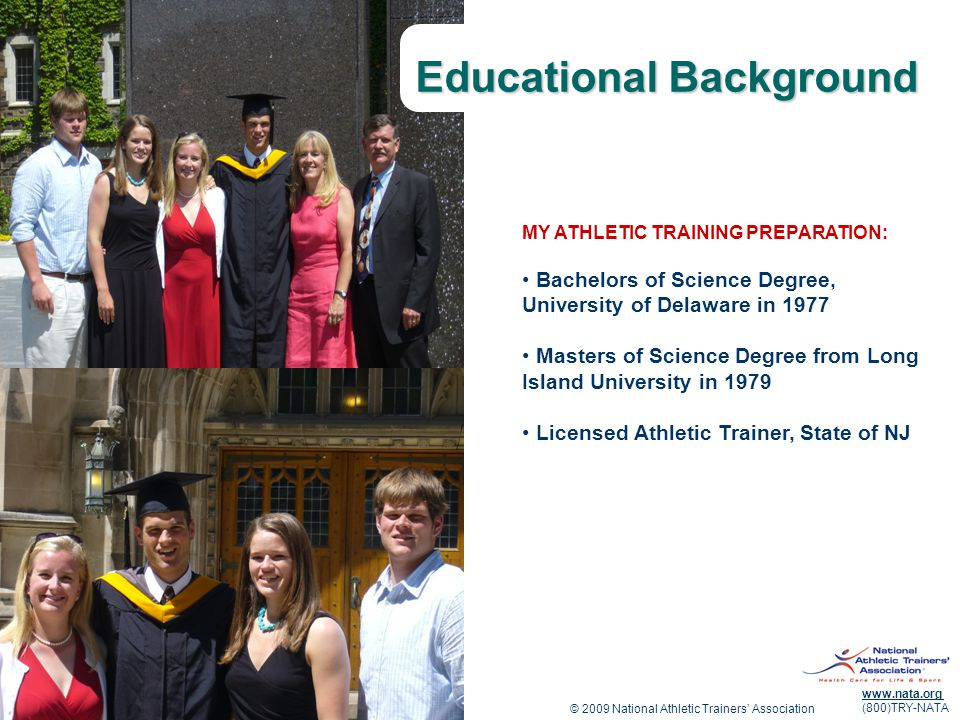 © 2009 National Athletic Trainers Association www.nata.org (800)TRY-NATA Educational Background MY ATHLETIC TRAINING PREPARATION: Bachelors of Science