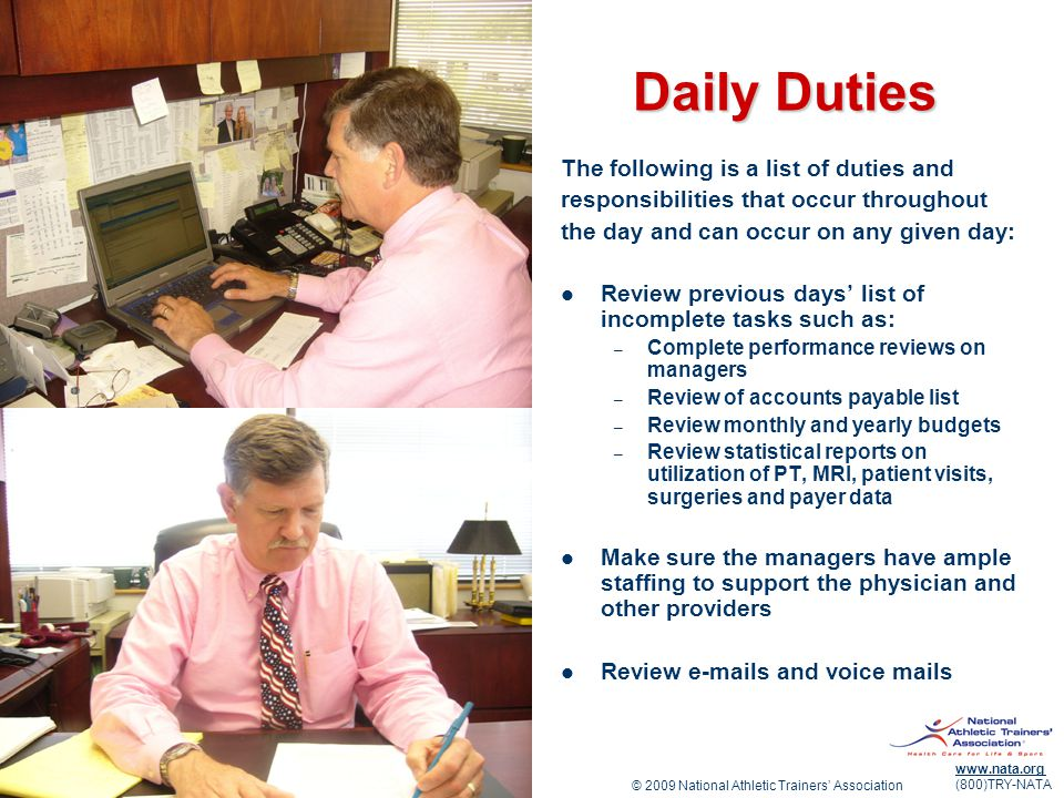 © 2009 National Athletic Trainers Association www.nata.org (800)TRY-NATA Daily Duties The following is a list of duties and responsibilities that occur throughout the day and can occur on any given day: Review previous days list of incomplete tasks such as: – Complete performance reviews on managers – Review of accounts payable list – Review monthly and yearly budgets – Review statistical reports on utilization of PT, MRI, patient visits, surgeries and payer data Make sure the managers have ample staffing to support the physician and other providers Review e-mails and voice mails